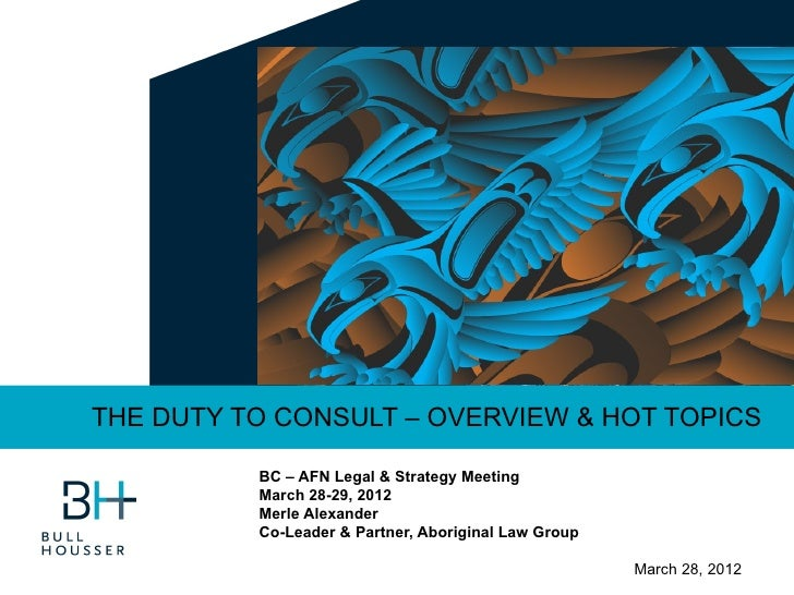 THE DUTY TO CONSULT – OVERVIEW & HOT TOPICS          BC – AFN Legal & Strategy Meeting          March 28-29, 2012         ...