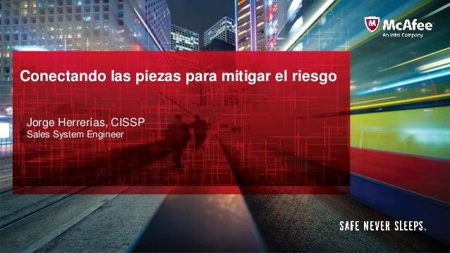 Conectando las piezas para mitigar el riesgo Jorge Herrerías, CISSP Sales System Engineer