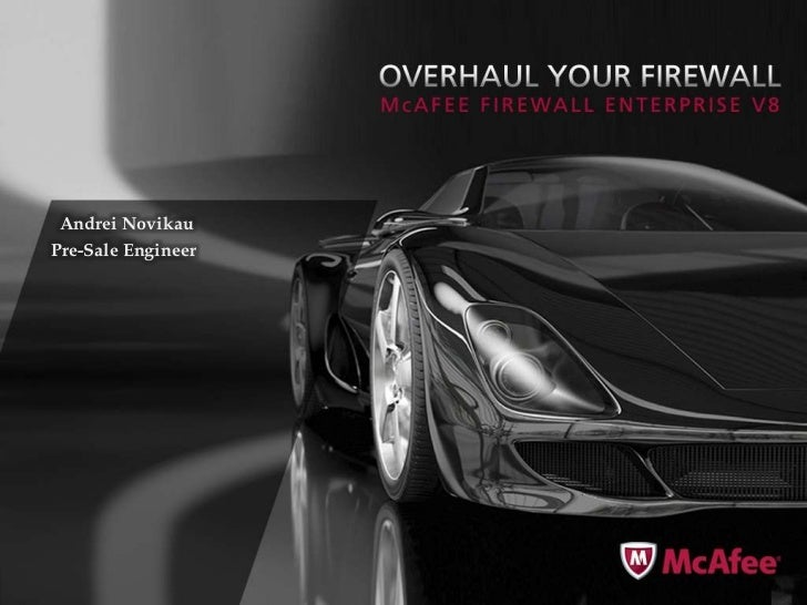McAfee Firewall Enterprise v8Discover, Control, Visualize & ProtectApril 10, 2010  Andrei Novikau Pre-Sale Engineer