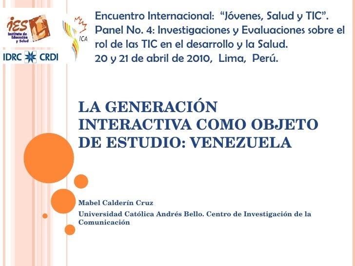 LA GENERACIÓN INTERACTIVA COMO OBJETO DE ESTUDIO: VENEZUELA Mabel Calderín Cruz Universidad Católica Andrés Bello. Centro ...