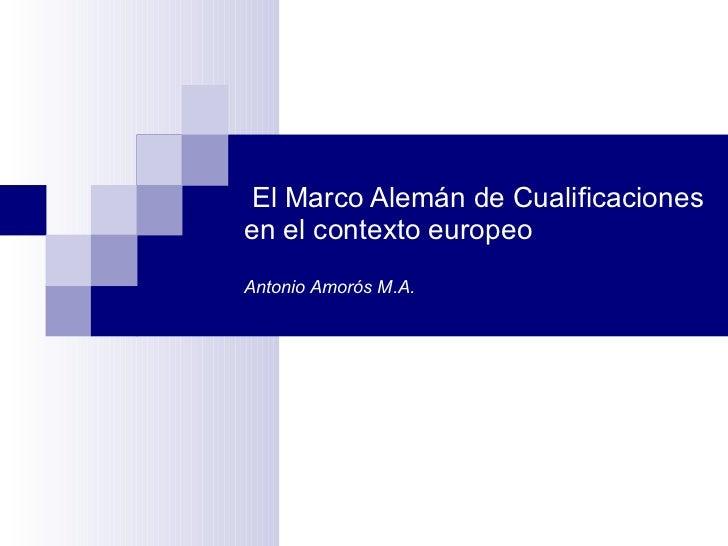 El Marco Alemán de Cualificaciones en el contexto europeo Antonio Amorós M.A.