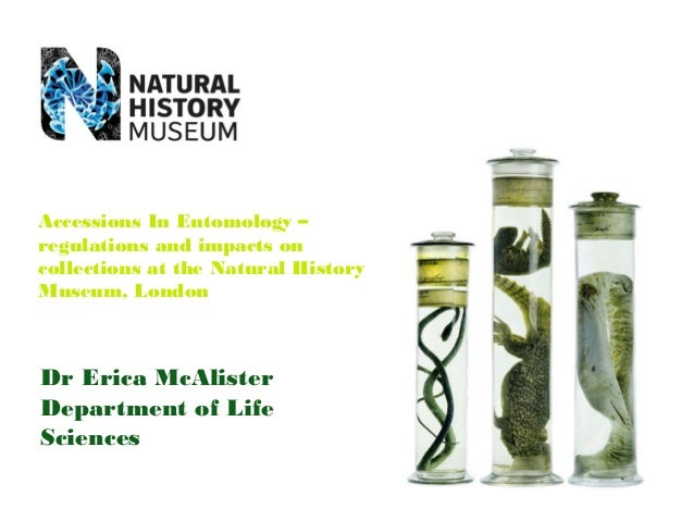 Dr Erica McAlister Department of Life Sciences Accessions In Entomology – regulations and impacts on collections at the Na...