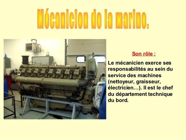 Son rôle :Le mécanicien exerce sesresponsabilités au sein duservice des machines(nettoyeur, graisseur,électricien…). Il es...