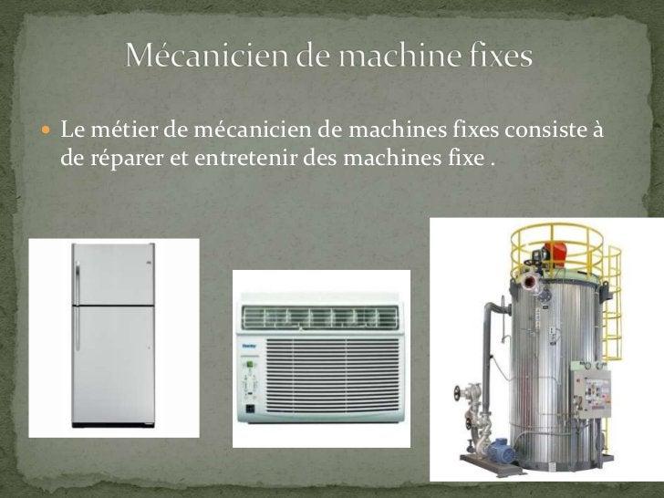 Le métier de mécanicien de machines fixes consiste à de réparer et entretenir des machines fixe .<br />Mécanicien de machi...