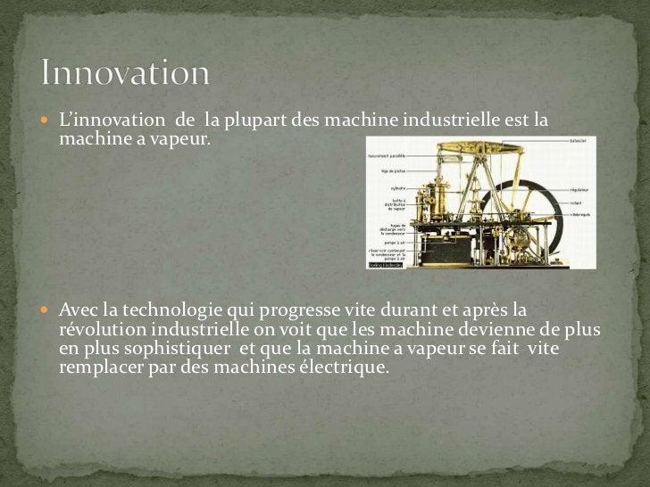 L'innovation  de  la plupart des machine industrielle est la machine a vapeur.<br />Avec la technologie qui progresse vite...