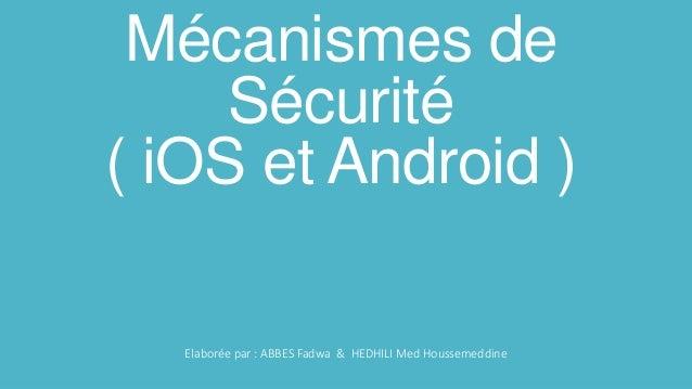 Mécanismes de Sécurité ( iOS et Android ) Elaborée par : ABBES Fadwa & HEDHILI Med Houssemeddine