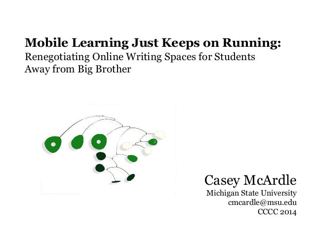 Casey McArdle Michigan State University cmcardle@msu.edu CCCC 2014 Mobile Learning Just Keeps on Running: Renegotiating On...