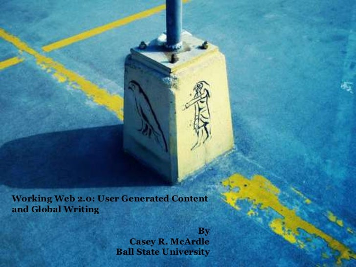 Working Web 2.0: User Generated Contentand Global Writing                                      By                      Cas...