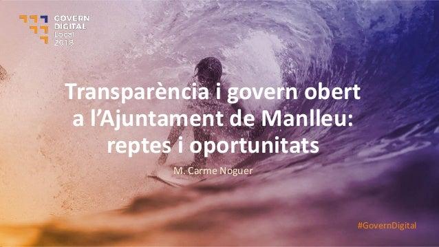 Transparència i govern obert a l'Aju ta e t de Ma lleu: reptes i oportunitats M. Carme Noguer #GovernDigital