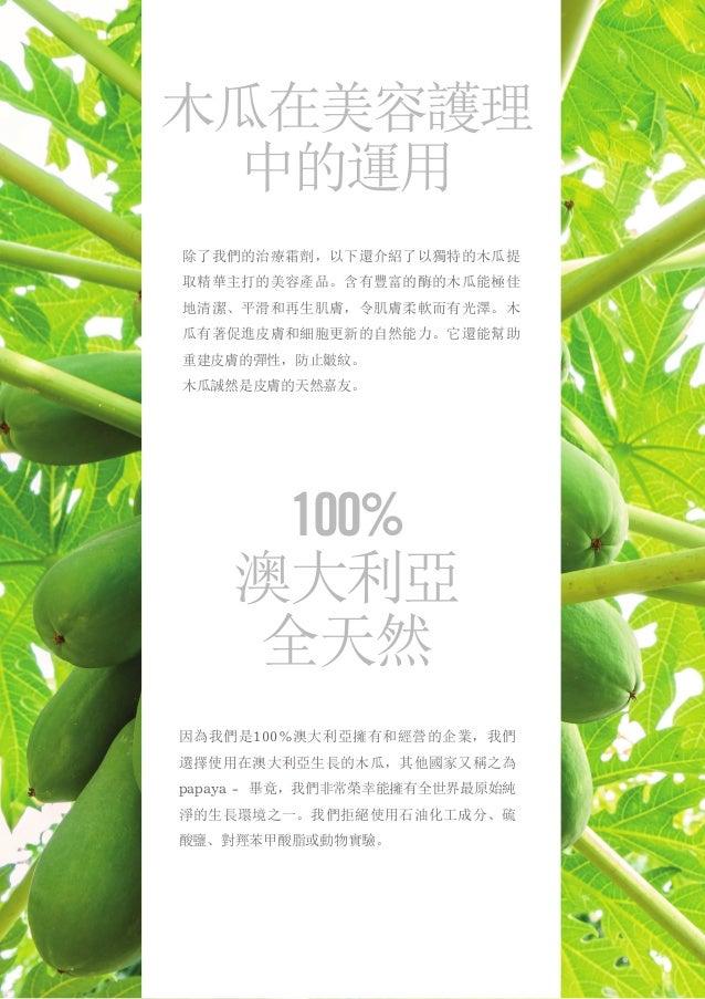 除了我們的治療霜劑,以下還介紹了以獨特的木瓜提 取精華主打的美容產品。含有豐富的酶的木瓜能極佳 地清潔、平滑和再生肌膚,令肌膚柔軟而有光澤。木 瓜有著促進皮膚和細胞更新的自然能力。它還能幫助 重建皮膚的彈性,防止皺紋。 木瓜誠然是皮膚的天然嘉友...
