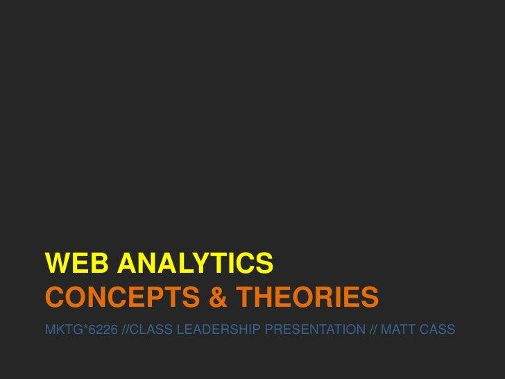 Web AnalyticsCONCEPTS & THEORIES<br />MKTG*6226 //CLASS LEADERSHIP PRESENTATION // MATT CASS<br />