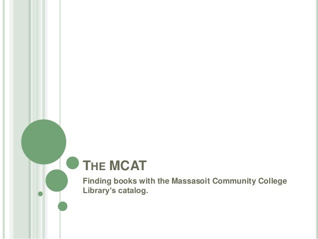 THE MCAT Finding books with the Massasoit Community College Library's catalog.