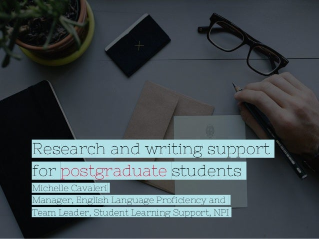 Research and writing support for postgraduate students Michelle Cavaleri Manager, English Language Proficiency and Team Le...