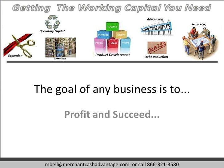 The goal of any business is to...         Profit and Succeed...  mbell@merchantcashadvantage.com or call 866-321-3580