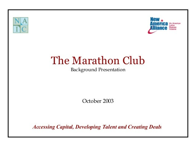 The Marathon Club Background Presentation October 2003 Accessing Capital, Developing Talent and Creating Deals