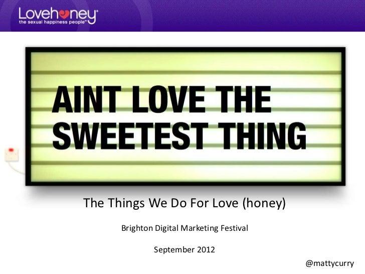The Things We Do For Love (honey)      Brighton Digital Marketing Festival               September 2012                   ...