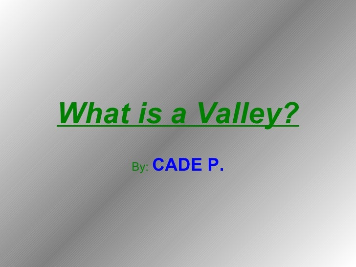 What is a Valley? By:   CADE P.