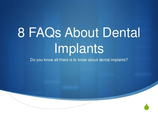 S 8 FAQs About Dental Implants Do you know all there is to know about dental implants?