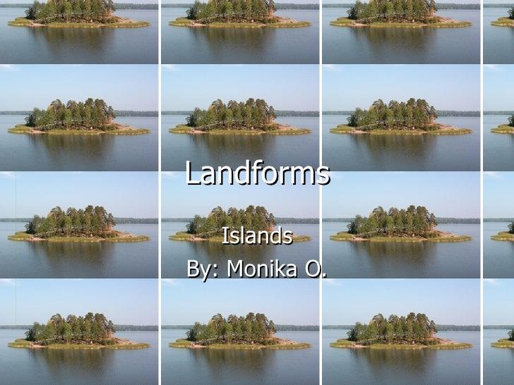 Landforms Islands By: Monika O.