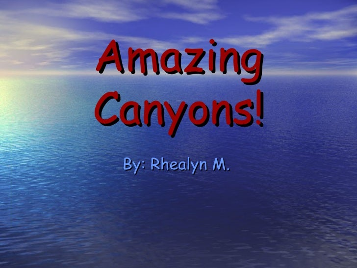 Amazing Canyons! By: Rhealyn M.