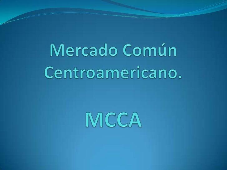 El Mercado Común Centroamericano (MCCA) está integradopor Guatemala, El Salvador, Honduras, Nicaragua y Costa Rica.Se rige...