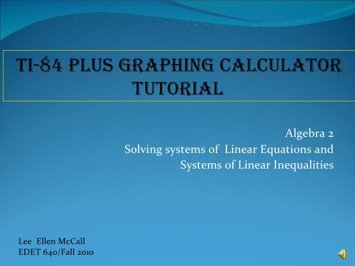 Algebra 2 Solving systems of  Linear Equations and Systems of Linear Inequalities Lee  Ellen McCall EDET 640/Fall 2010 TI-...