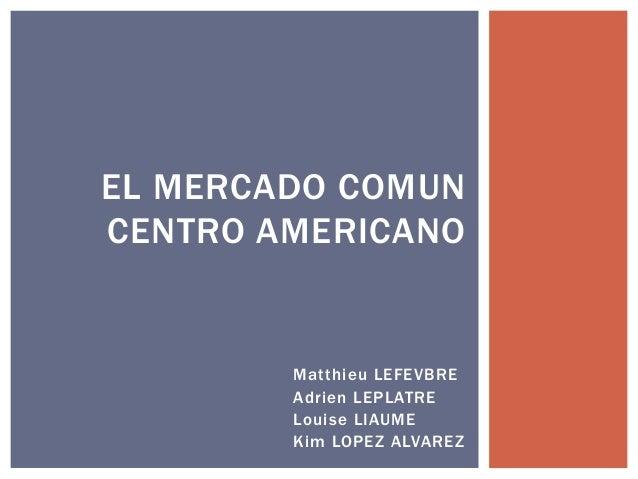 Matthieu LEFEVBRE Adrien LEPLATRE Louise LIAUME Kim LOPEZ ALVAREZ EL MERCADO COMUN CENTRO AMERICANO