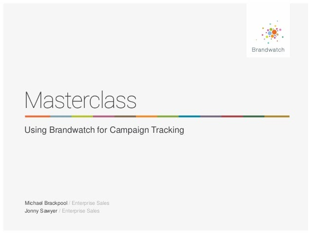 Using Brandwatch for Campaign Tracking  Michael Brackpool / Enterprise Sales  Jonny Sawyer / Enterprise Sales