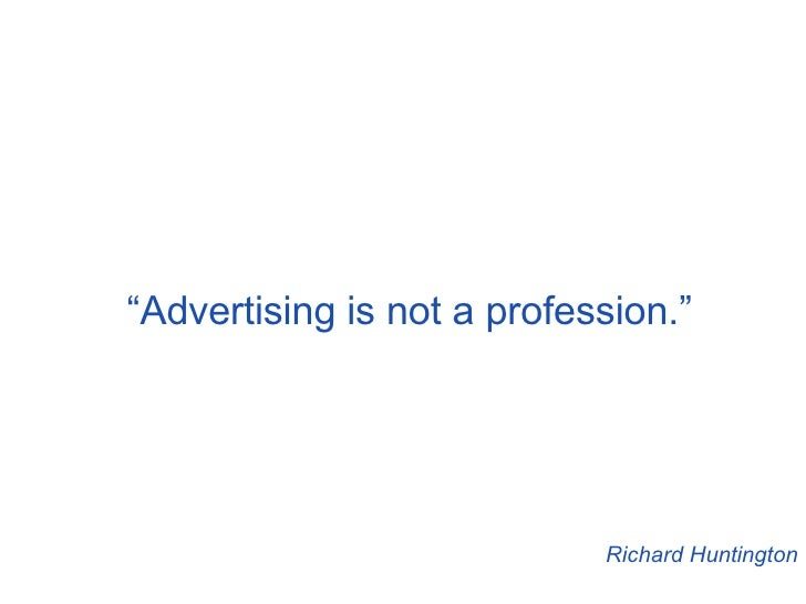""" Advertising is not a profession."" Richard Huntington"