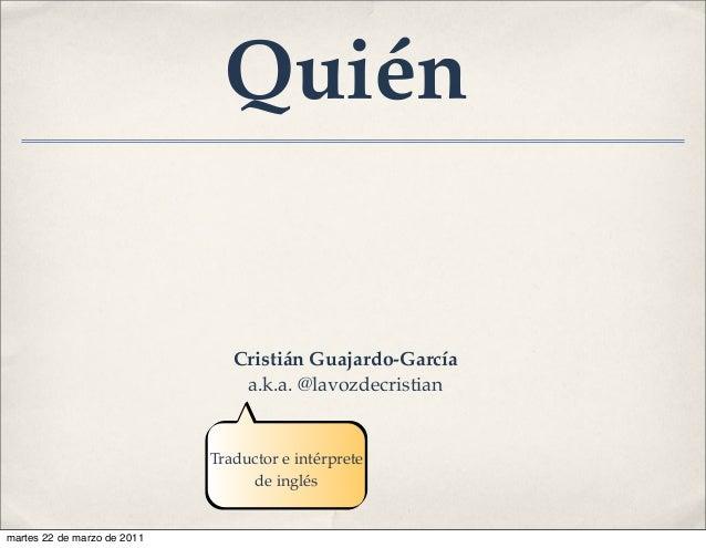 Cristián Guajardo-García a.k.a. @lavozdecristian Traductor e intérprete de inglés Quién martes 22 de marzo de 2011