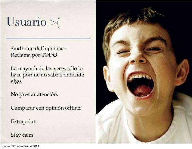 Usuario >( Síndrome del hijo único. Reclama por TODO La mayoría de las veces sólo lo hace porque no sabe o entiende algo. ...