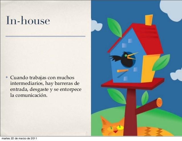 In-house ✤ Cuando trabajas con muchos intermediarios, hay barreras de entrada, desgaste y se entorpece la comunicación. ma...