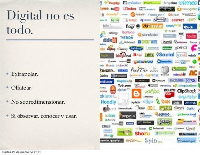 Digital no es todo. ✤ Extrapolar. ✤ Olfatear ✤ No sobredimensionar. ✤ Si observar, conocer y usar. martes 22 de marzo de 2...