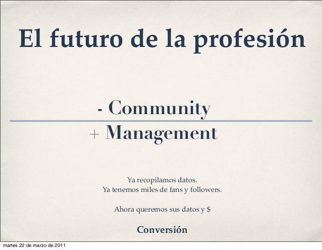- Community + Management Ya recopilamos datos. Ya tenemos miles de fans y followers. Ahora queremos sus datos y $ El futur...
