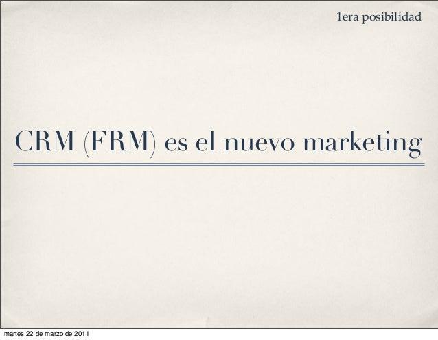CRM (FRM) es el nuevo marketing 1era posibilidad martes 22 de marzo de 2011
