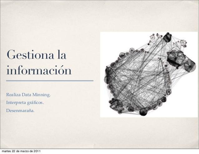 Gestiona la información Realiza Data Minning. Interpreta gráficos. Desenmaraña. martes 22 de marzo de 2011
