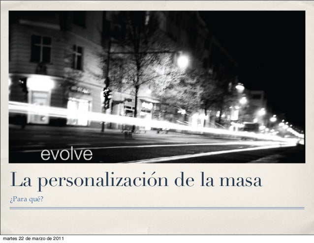 La personalización de la masa ¿Para qué? martes 22 de marzo de 2011