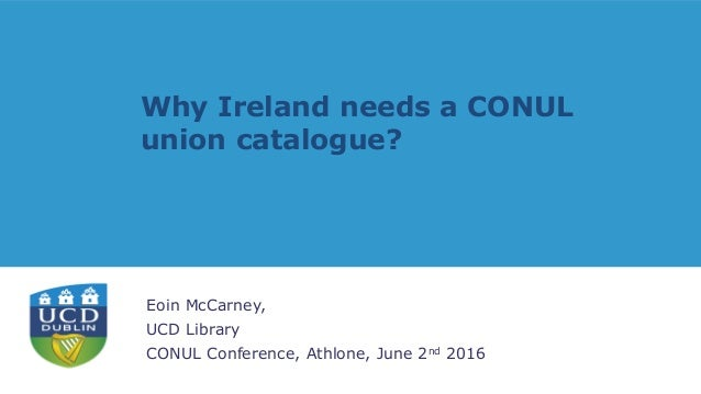 Why Ireland needs a CONUL union catalogue? Eoin McCarney, UCD Library CONUL Conference, Athlone, June 2nd 2016
