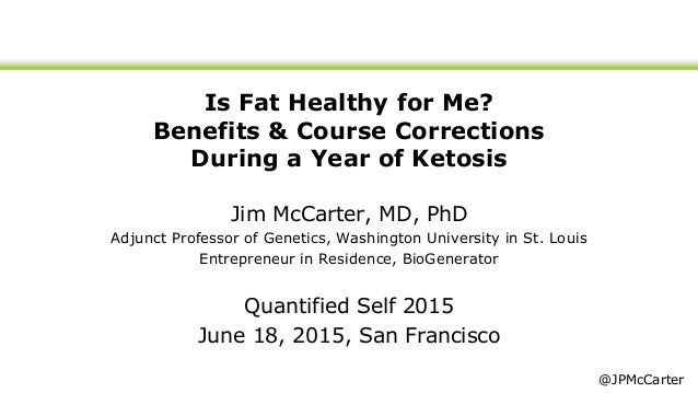 Is Fat Healthy for Me? Benefits & Course Corrections During a Year of Ketosis Jim McCarter, MD, PhD Adjunct Professor of G...