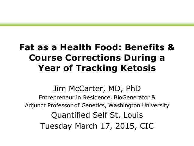 Fat as a Health Food: Benefits & Course Corrections During a Year of Tracking Ketosis Jim McCarter, MD, PhD Entrepreneur i...