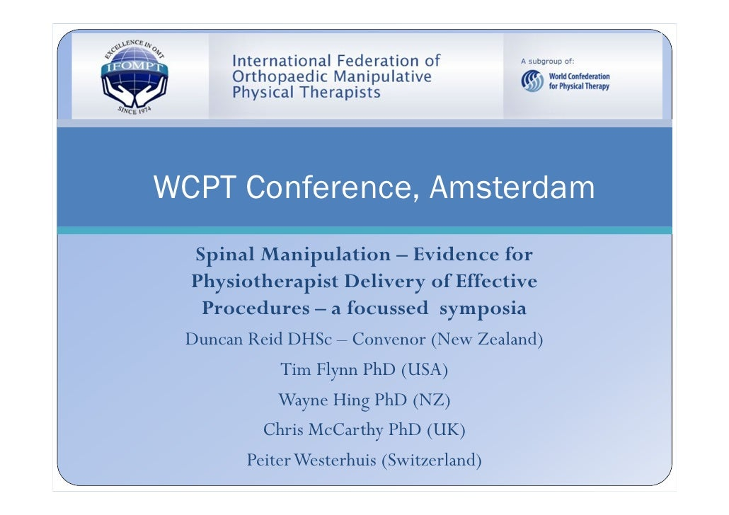 WCPT Conference, Amsterdam  Spinal Manipulation – Evidence for  Physiotherapist Delivery of Effective   Procedures – a foc...