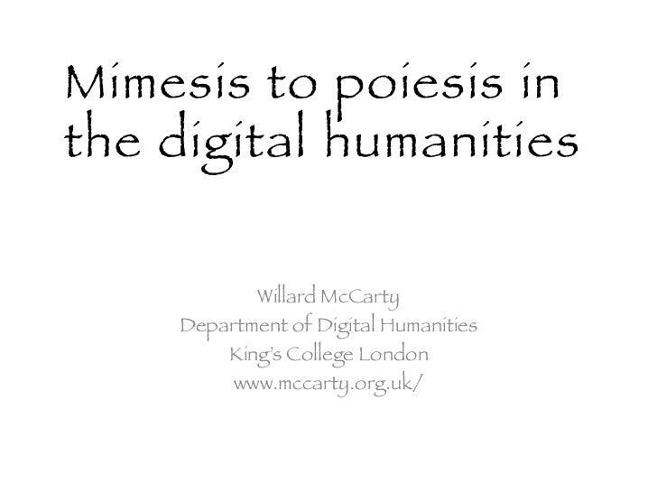Mimesis to poiesis inthe digital humanities !            Willard McCarty!     Department of Digital Humanities !         K...