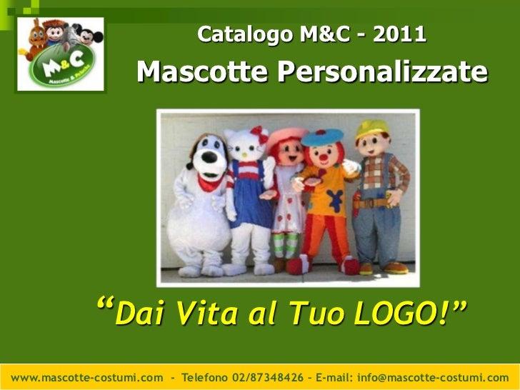 """Catalogo M&C - 2011<br />Mascotte Personalizzate<br />""""Dai Vita al Tuo LOGO!""""<br />www.mascotte-costumi.com  -  Telefono 0..."""