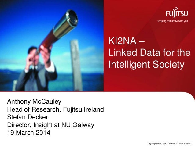 Anthony McCauley Head of Research, Fujitsu Ireland Stefan Decker Director, Insight at NUIGalway 19 March 2014 KI2NA – Link...