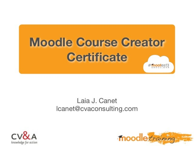 Moodle Course Creator Certificate Laia J. Canet lcanet@cvaconsulting.com