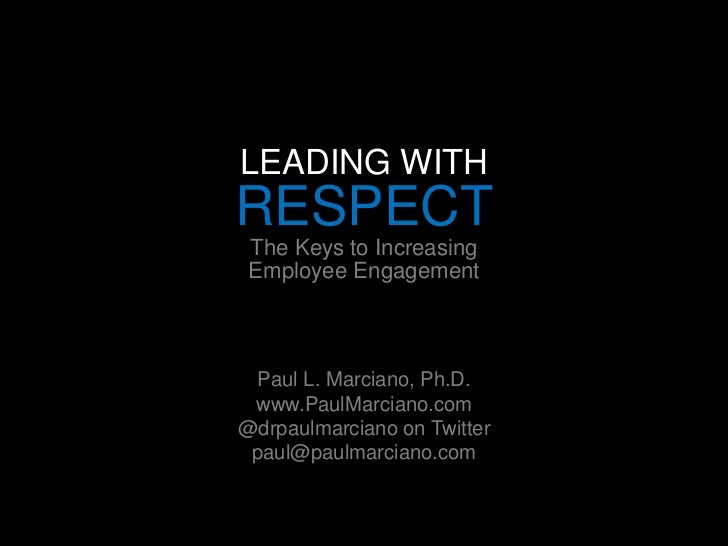 LEADING WITH<br />RESPECT<br />The Keys to Increasing Employee Engagement<br /><br /><br /><br />Paul L. Marciano, Ph.D...