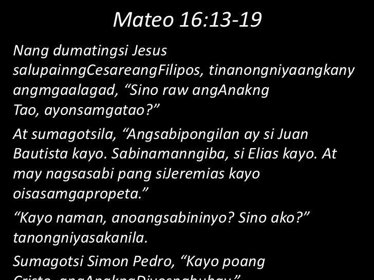 "Mateo 16:13-19<br />Nang dumatingsi Jesus salupainngCesareangFilipos, tinanongniyaangkanyangmgaalagad, ""Sino raw angAnakng..."