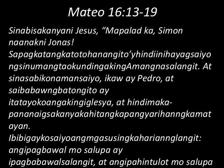 "Mateo 16:13-19<br />Sinabisakanyani Jesus, ""Mapalad ka, Simon naanakni Jonas! Sapagkatangkatotohanangito'yhindiinihayagsai..."