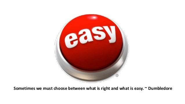 Sometimes we must choose between what is right and what is easy. ~ Dumbledore