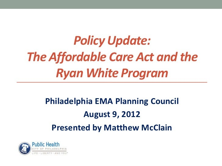 Policy Update:The Affordable Care Act and the     Ryan White Program   Philadelphia EMA Planning Council             Augus...